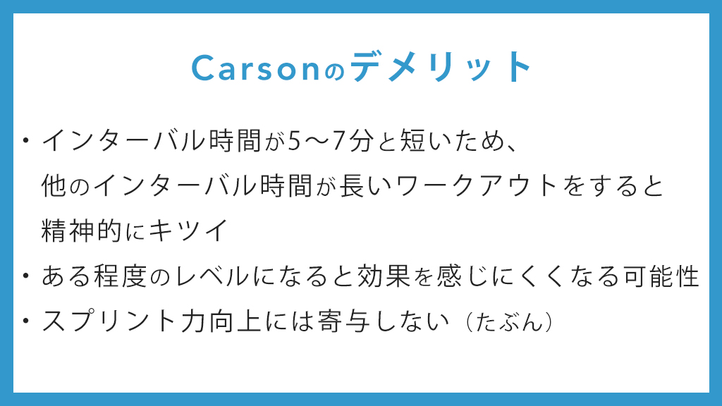 Carsonのデメリット インターバル時間が5~7分と短いため、他のインターバル時間が長いワークアウトをすると精神的にキツイ ある程度のレベルになると効果を感じにくくなる可能性 スプリント力向上には寄与しない