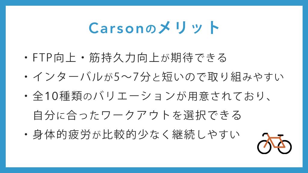 Carsonのメリット FTP向上・筋持久力向上が期待できる インターバルが5~7分と短いので取り組みやすい 全10種類のバリエーションんが用意されており、自分に合ったワークアウトを選択できる 身体的疲労が比較的少なく継続しやすい